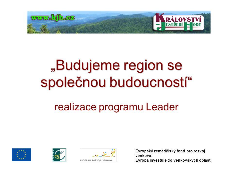 """""""Budujeme region se společnou budoucností"""" realizace programu Leader Evropský zemědělský fond pro rozvoj venkova: Evropa investuje do venkovských obla"""