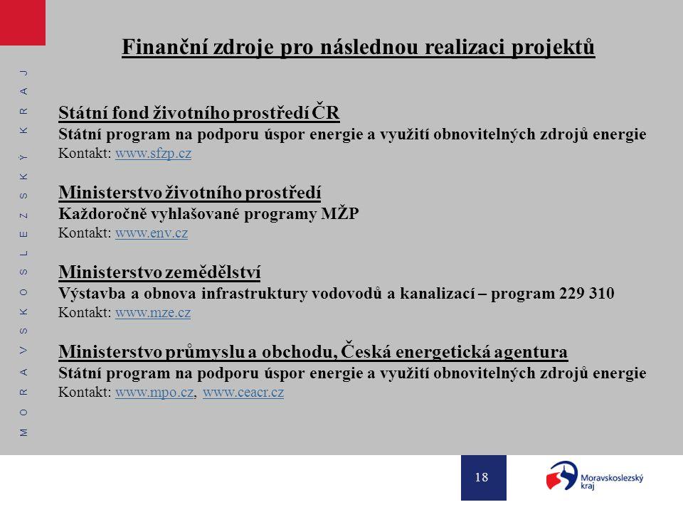 M O R A V S K O S L E Z S K Ý K R A J 18 Finanční zdroje pro následnou realizaci projektů Státní fond životního prostředí ČR Státní program na podporu