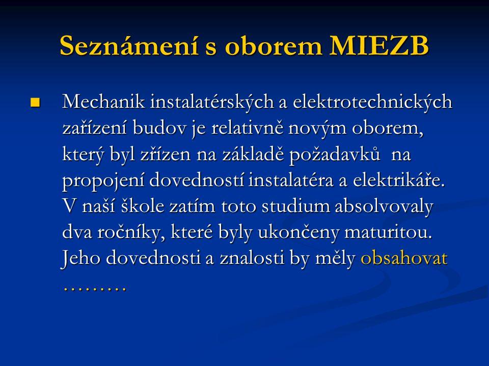 Seznámení s oborem MIEZB Mechanik instalatérských a elektrotechnických zařízení budov je relativně novým oborem, který byl zřízen na základě požadavků