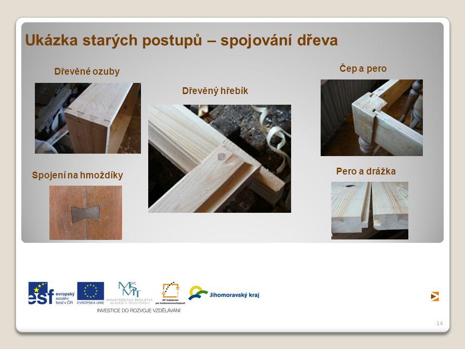 14 Ukázka starých postupů – spojování dřeva Dřevěné ozuby Dřevěný hřebík Spojení na hmoždíky Čep a pero Pero a drážka