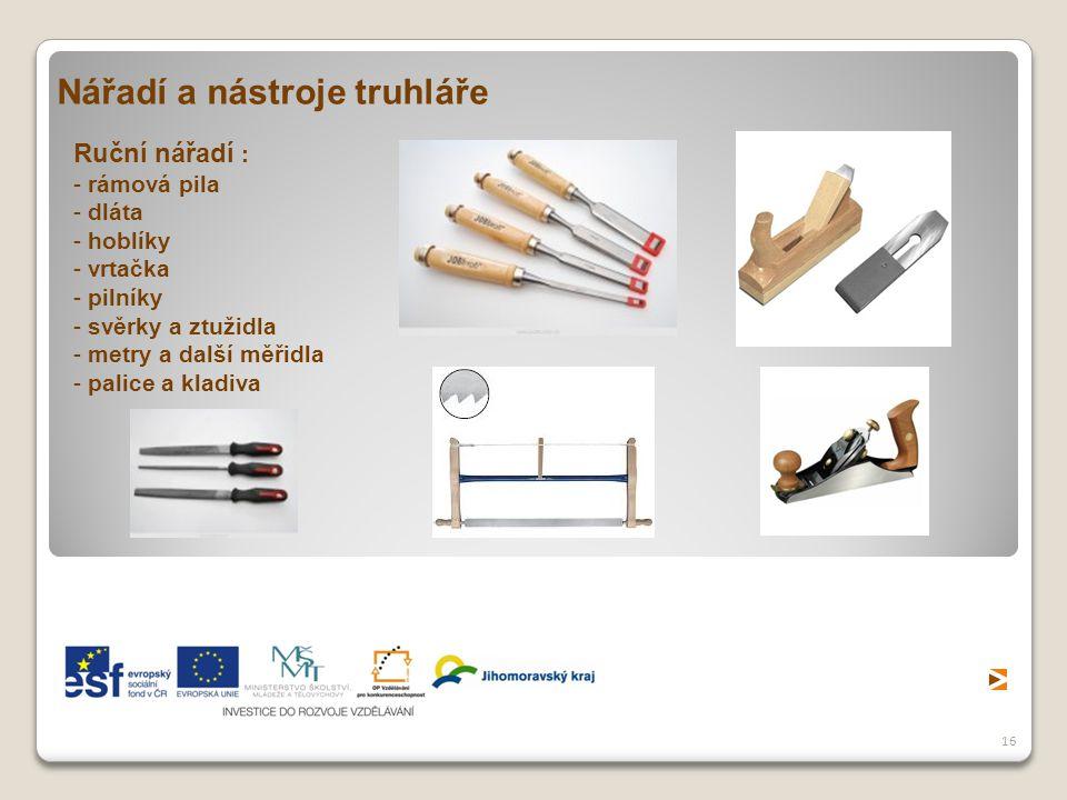 16 Nářadí a nástroje truhláře Ruční nářadí : - rámová pila - dláta - hoblíky - vrtačka - pilníky - svěrky a ztužidla - metry a další měřidla - palice a kladiva