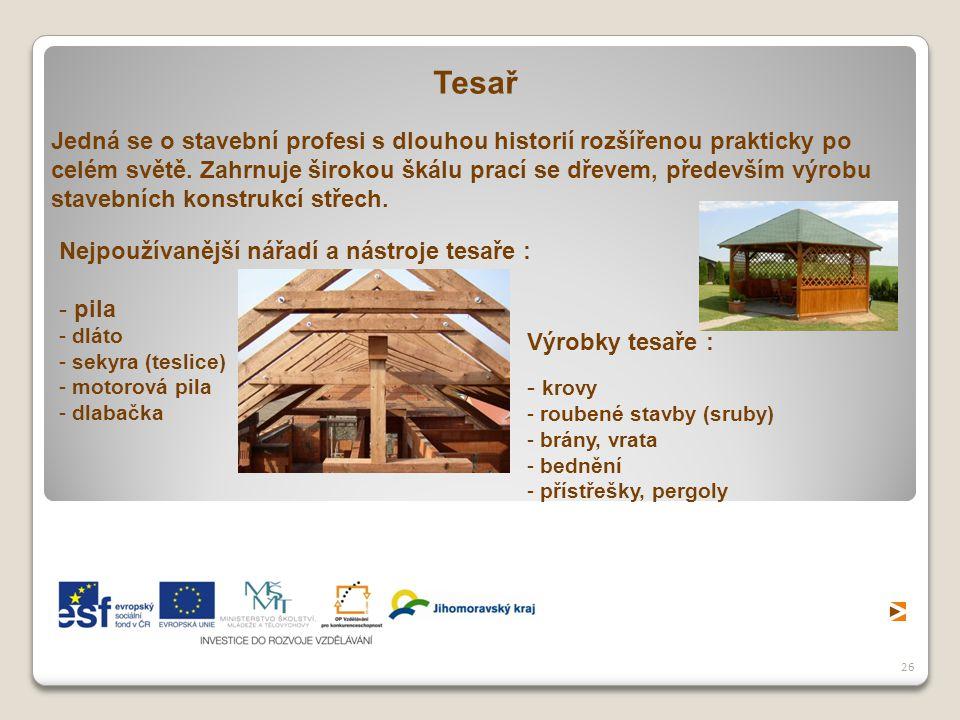 26 Tesař Jedná se o stavební profesi s dlouhou historií rozšířenou prakticky po celém světě. Zahrnuje širokou škálu prací se dřevem, především výrobu