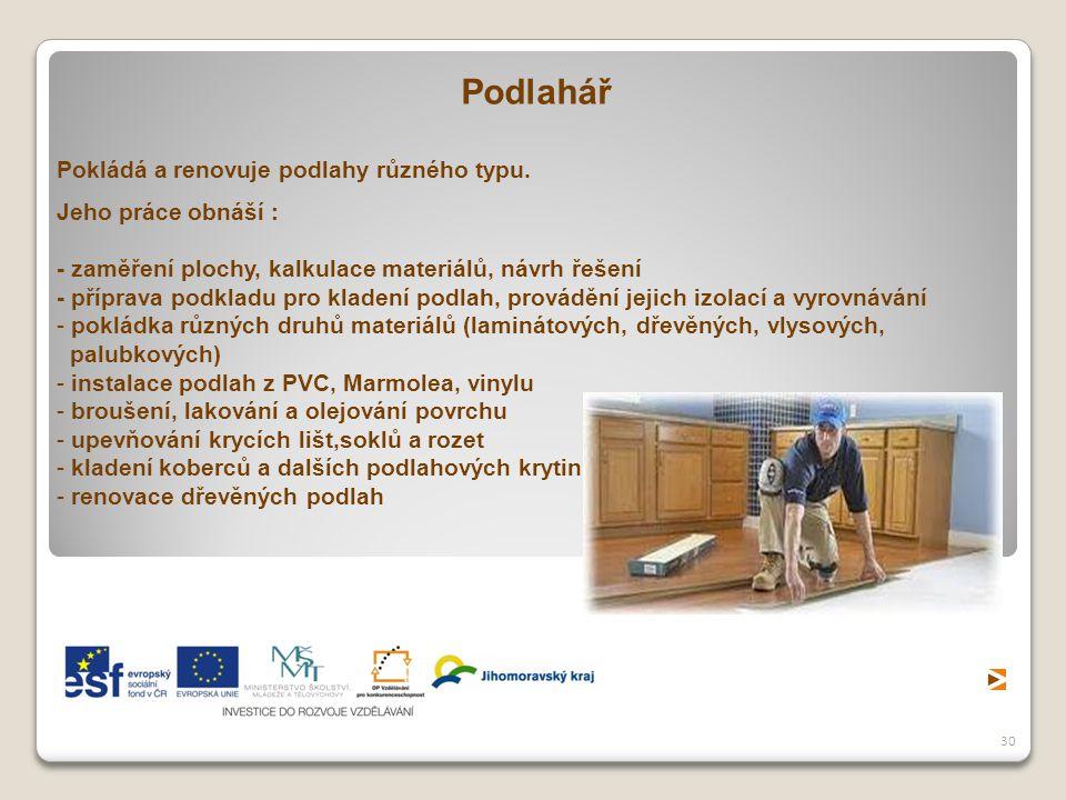 30 Podlahář Pokládá a renovuje podlahy různého typu. Jeho práce obnáší : - zaměření plochy, kalkulace materiálů, návrh řešení - příprava podkladu pro