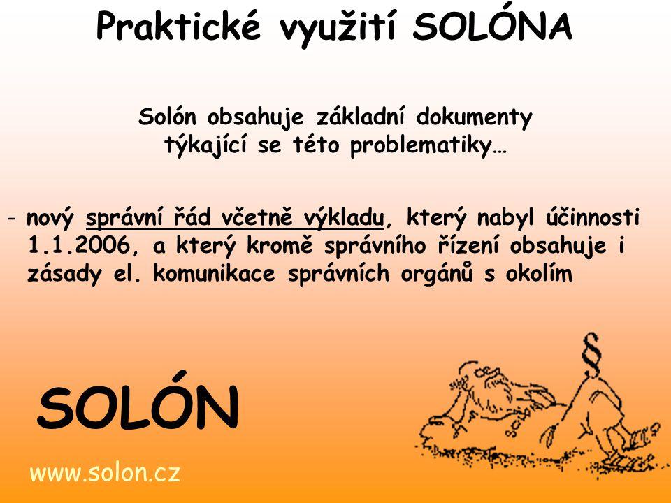 www.solon.cz SOLÓN Praktické využití SOLÓNA Solón obsahuje základní dokumenty týkající se této problematiky… - nový správní řád včetně výkladu, který nabyl účinnosti 1.1.2006, a který kromě správního řízení obsahuje i zásady el.