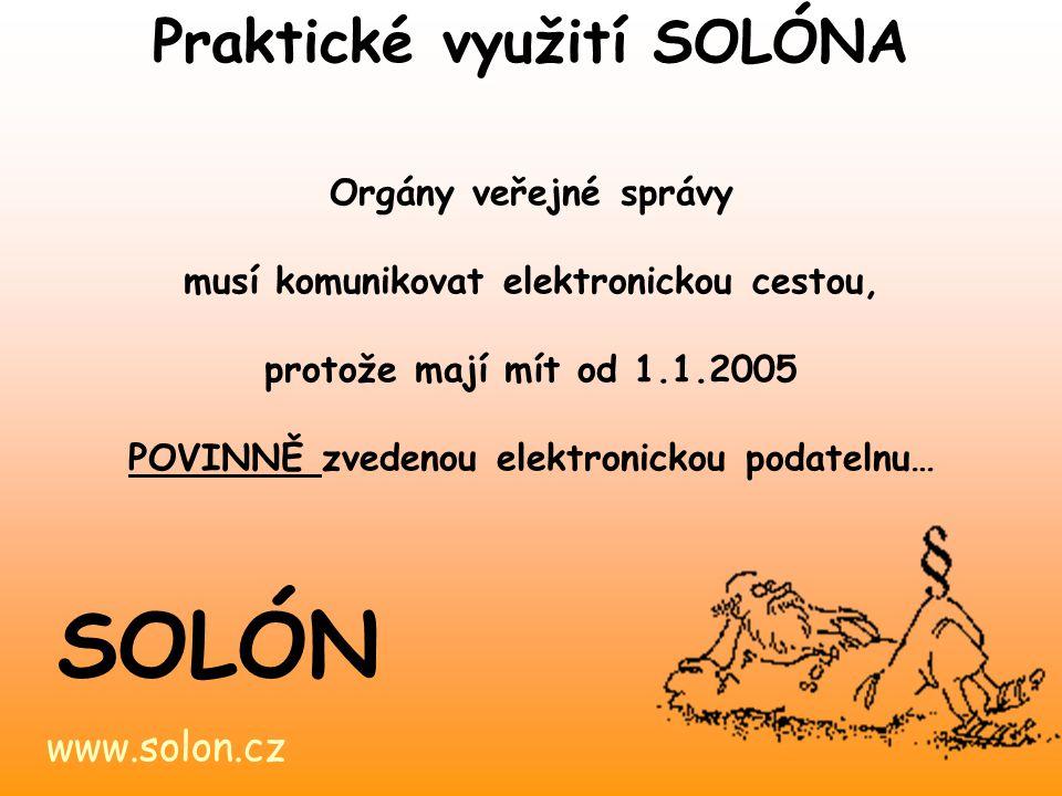 www.solon.cz SOLÓN Orgány veřejné správy musí komunikovat elektronickou cestou, protože mají mít od 1.1.2005 POVINNĚ zvedenou elektronickou podatelnu… Praktické využití SOLÓNA