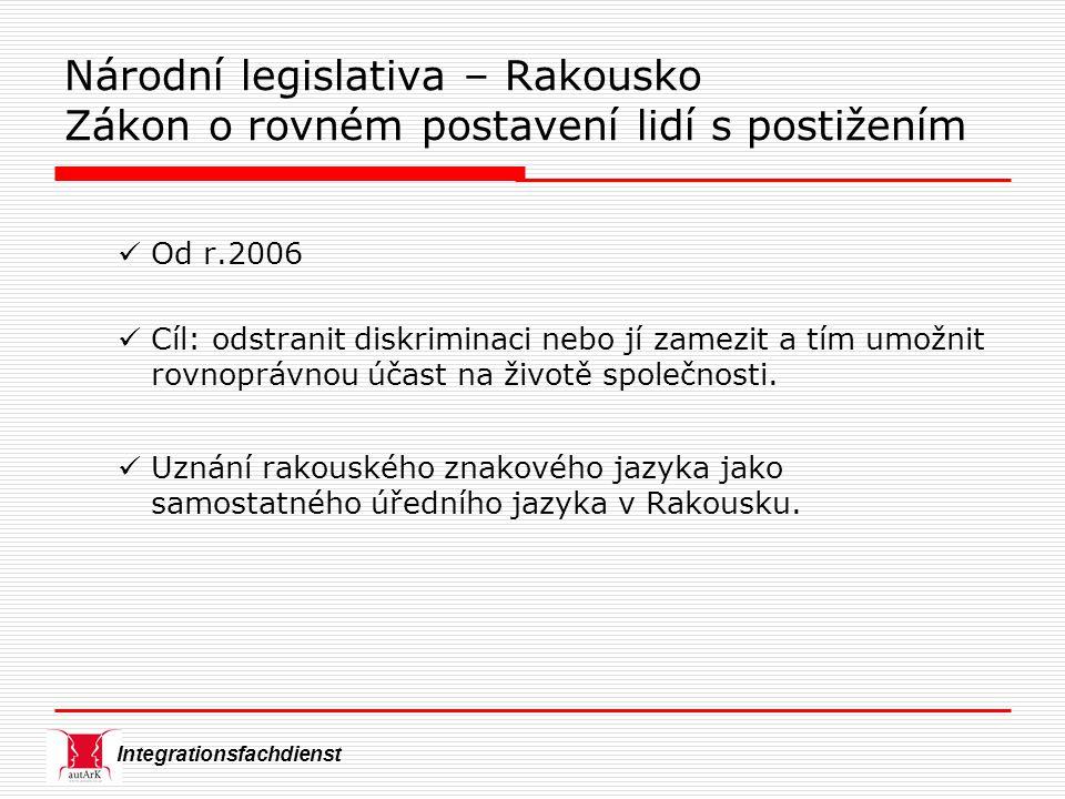 Integrationsfachdienst Národní legislativa – Rakousko Zákon o rovném postavení lidí s postižením Od r.2006 Cíl: odstranit diskriminaci nebo jí zamezit a tím umožnit rovnoprávnou účast na životě společnosti.