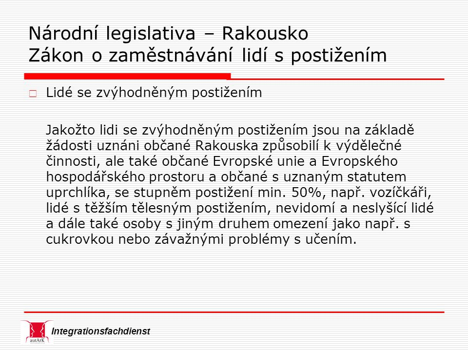 Integrationsfachdienst  Lidé se zvýhodněným postižením Jakožto lidi se zvýhodněným postižením jsou na základě žádosti uznáni občané Rakouska způsobilí k výdělečné činnosti, ale také občané Evropské unie a Evropského hospodářského prostoru a občané s uznaným statutem uprchlíka, se stupněm postižení min.