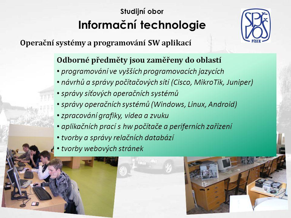 Operační systémy a programování SW aplikací Studijní obor Informační technologie Odborné předměty jsou zaměřeny do oblastí programování ve vyšších programovacích jazycích návrhů a správy počítačových sítí (Cisco, MikroTik, Juniper) správy síťových operačních systémů správy operačních systémů (Windows, Linux, Android) zpracování grafiky, videa a zvuku aplikačních prací s hw počítače a periferních zařízení tvorby a správy relačních databází tvorby webových stránek