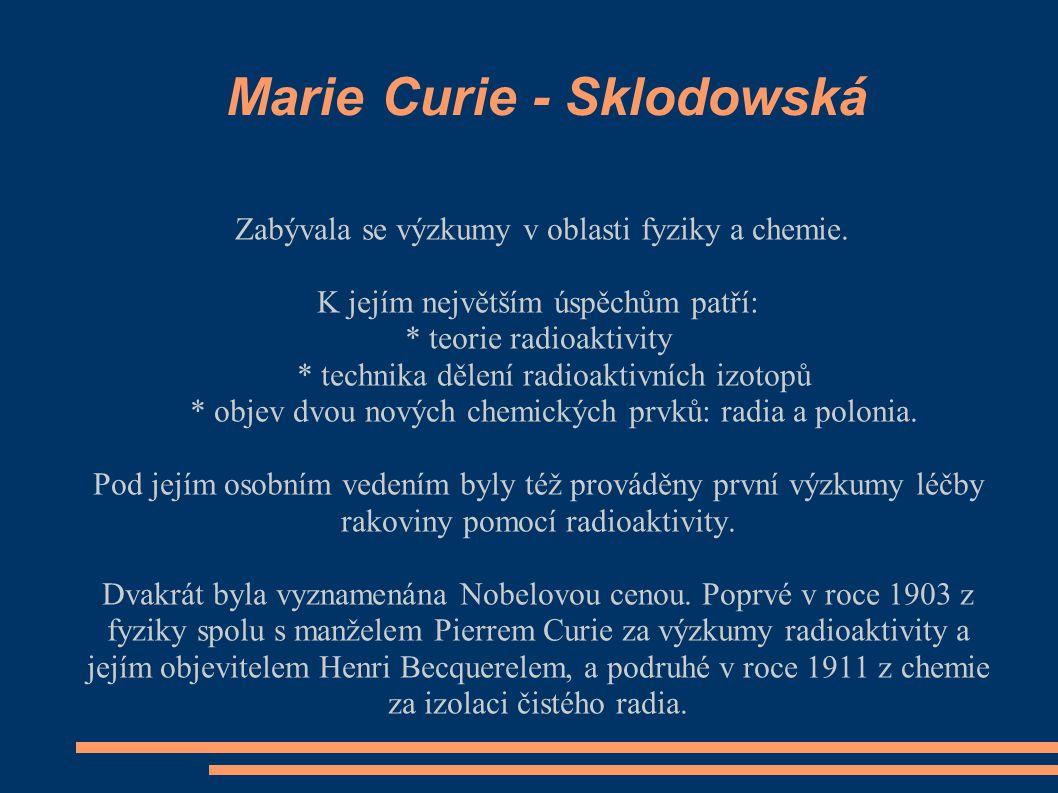 Marie Curie - Sklodowská Zabývala se výzkumy v oblasti fyziky a chemie. K jejím největším úspěchům patří: * teorie radioaktivity * technika dělení rad