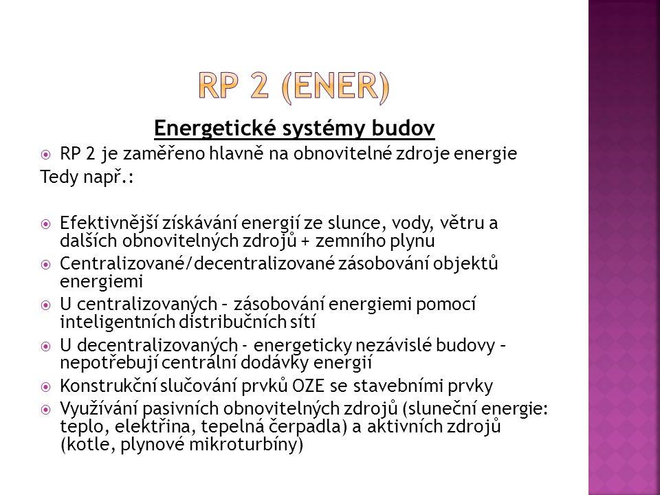 Energetické systémy budov  RP 2 je zaměřeno hlavně na obnovitelné zdroje energie Tedy např.:  Efektivnější získávání energií ze slunce, vody, větru a dalších obnovitelných zdrojů + zemního plynu  Centralizované/decentralizované zásobování objektů energiemi  U centralizovaných – zásobování energiemi pomocí inteligentních distribučních sítí  U decentralizovaných - energeticky nezávislé budovy – nepotřebují centrální dodávky energií  Konstrukční slučování prvků OZE se stavebními prvky  Využívání pasivních obnovitelných zdrojů (sluneční energie: teplo, elektřina, tepelná čerpadla) a aktivních zdrojů (kotle, plynové mikroturbíny)