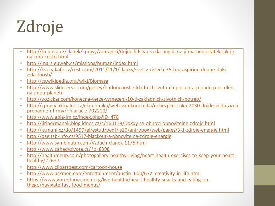 Zdroje http://tn.nova.cz/clanek/zpravy/zahranici/dojde-lidstvu-voda-anglie-uz-ji-ma-nedostatek-jak-je- na-tom-cesko.html http://tn.nova.cz/clanek/zpravy/zahranici/dojde-lidstvu-voda-anglie-uz-ji-ma-nedostatek-jak-je- na-tom-cesko.html http://mars.euweb.cz/missions/human/index.html http://kvety.kafe.cz/cestovani/2011/11/1/clanky/svet-v-cislech-35-tun-aspirinu-denne-dalsi- zvlastnosti/ http://kvety.kafe.cz/cestovani/2011/11/1/clanky/svet-v-cislech-35-tun-aspirinu-denne-dalsi- zvlastnosti/ http://cs.wikipedia.org/wiki/Biomasa http://www.slideserve.com/gelsey/budoucnost-z-kladn-ch-ivotn-ch-pot-eb-a-p-padn-p-es-dlen- na-jinou-planetu http://www.slideserve.com/gelsey/budoucnost-z-kladn-ch-ivotn-ch-pot-eb-a-p-padn-p-es-dlen- na-jinou-planetu http://vozickar.com/konecna-verze-vymezeni-10-ti-zakladnich-zivotnich-potreb/ http://zpravy.aktualne.cz/ekonomika/svetova-ekonomika/nebezpeci-roku-2030-dojde-voda-zizen- prepadne-i-firmy/r~i:article:702210/ http://zpravy.aktualne.cz/ekonomika/svetova-ekonomika/nebezpeci-roku-2030-dojde-voda-zizen- prepadne-i-firmy/r~i:article:702210/ http://www.apla-jm.cz/index.php ID=478 http://jirihermanek.blog.idnes.cz/c/160139/Dokdy-se-obnovi-obnovitelne-zdroje.html http://is.muni.cz/do/1499/el/estud/pedf/js10/antropog/web/pages/3-1-zdroje-energie.html http://oze.tzb-info.cz/9517-blackout-a-obnovitelne-zdroje-energie http://www.symbinatur.com/Vzduch-clanek-1175.html http://www.zahadyzivota.cz/ p=8398 http://healthmeup.com/photogallery-healthy-living/heart-health-exercises-to-keep-your-heart- healthy/22637 http://healthmeup.com/photogallery-healthy-living/heart-health-exercises-to-keep-your-heart- healthy/22637 http://www.clipartbest.com/cartoon-house http://www.askmen.com/entertainment/austin_600/672_creativity-in-life.html https://www.goredforwomen.org/live-healthy/heart-healhty-snacks-and-eating-on- thego/navigate-fast-food-menus/ https://www.goredforwomen.org/live-healthy/heart-healhty-snacks-and-eating-on- thego/navigate-fast-food-menus/