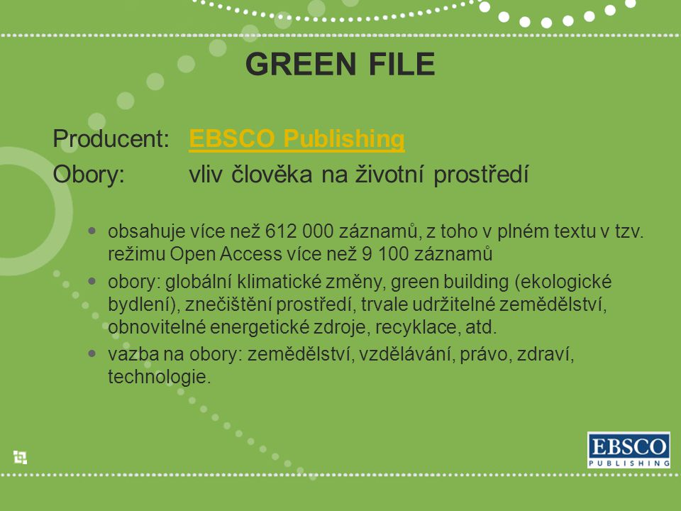 GREEN FILE Producent:EBSCO PublishingEBSCO Publishing Obory:vliv člověka na životní prostředí obsahuje více než 612 000 záznamů, z toho v plném textu