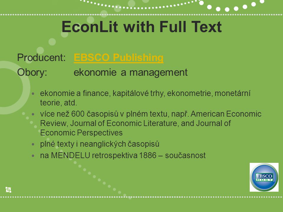 EconLit with Full Text Producent:EBSCO PublishingEBSCO Publishing Obory:ekonomie a management ekonomie a finance, kapitálové trhy, ekonometrie, monetá