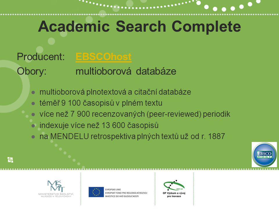 Academic Search Complete Producent: EBSCOhostEBSCOhost Obory: multioborová databáze ●multioborová plnotextová a citační databáze ●téměř 9 100 časopisů