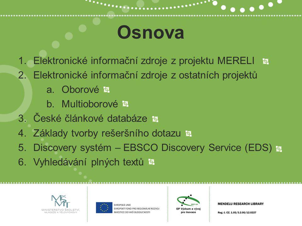 Osnova 1.Elektronické informační zdroje z projektu MERELI 2.Elektronické informační zdroje z ostatních projektů a.Oborové b.Multioborové 3.České článkové databáze 4.Základy tvorby rešeršního dotazu 5.Discovery systém – EBSCO Discovery Service (EDS) 6.Vyhledávání plných textů