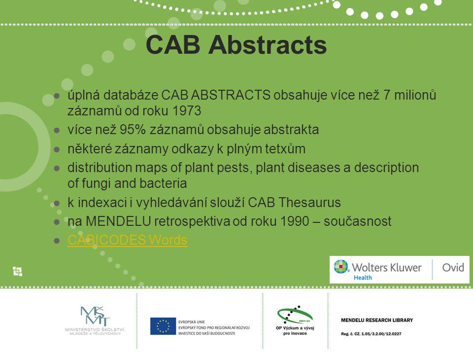 CAB Abstracts ●úplná databáze CAB ABSTRACTS obsahuje více než 7 milionů záznamů od roku 1973 ●více než 95% záznamů obsahuje abstrakta ●některé záznamy odkazy k plným tetxům ●distribution maps of plant pests, plant diseases a description of fungi and bacteria ●k indexaci i vyhledávání slouží CAB Thesaurus ●na MENDELU retrospektiva od roku 1990 – současnost ●CABICODES WordsCABICODES Words