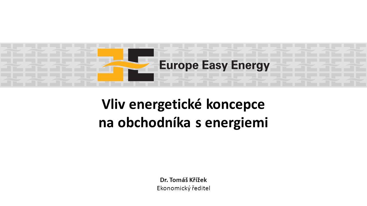 Vliv energetické koncepce na obchodníka s energiemi Dr. Tomáš Křížek Ekonomický ředitel