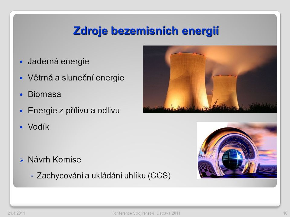 Jaderná energie Větrná a sluneční energie Biomasa Energie z přílivu a odlivu Vodík  Návrh Komise ◦ Zachycování a ukládání uhlíku (CCS) Zdroje bezemisních energií 10Konference Strojírenství Ostrava 201121.4.2011