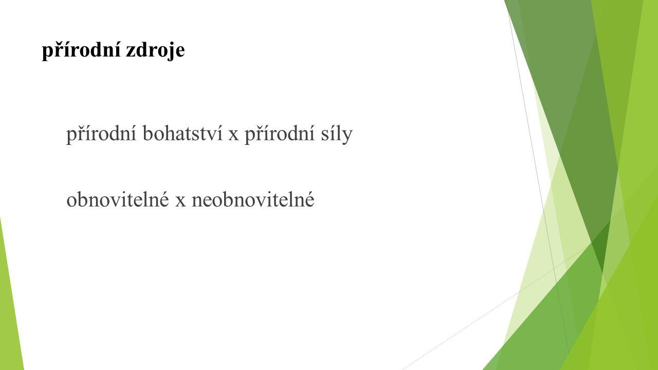 přírodní zdroje přírodní bohatství x přírodní síly obnovitelné x neobnovitelné