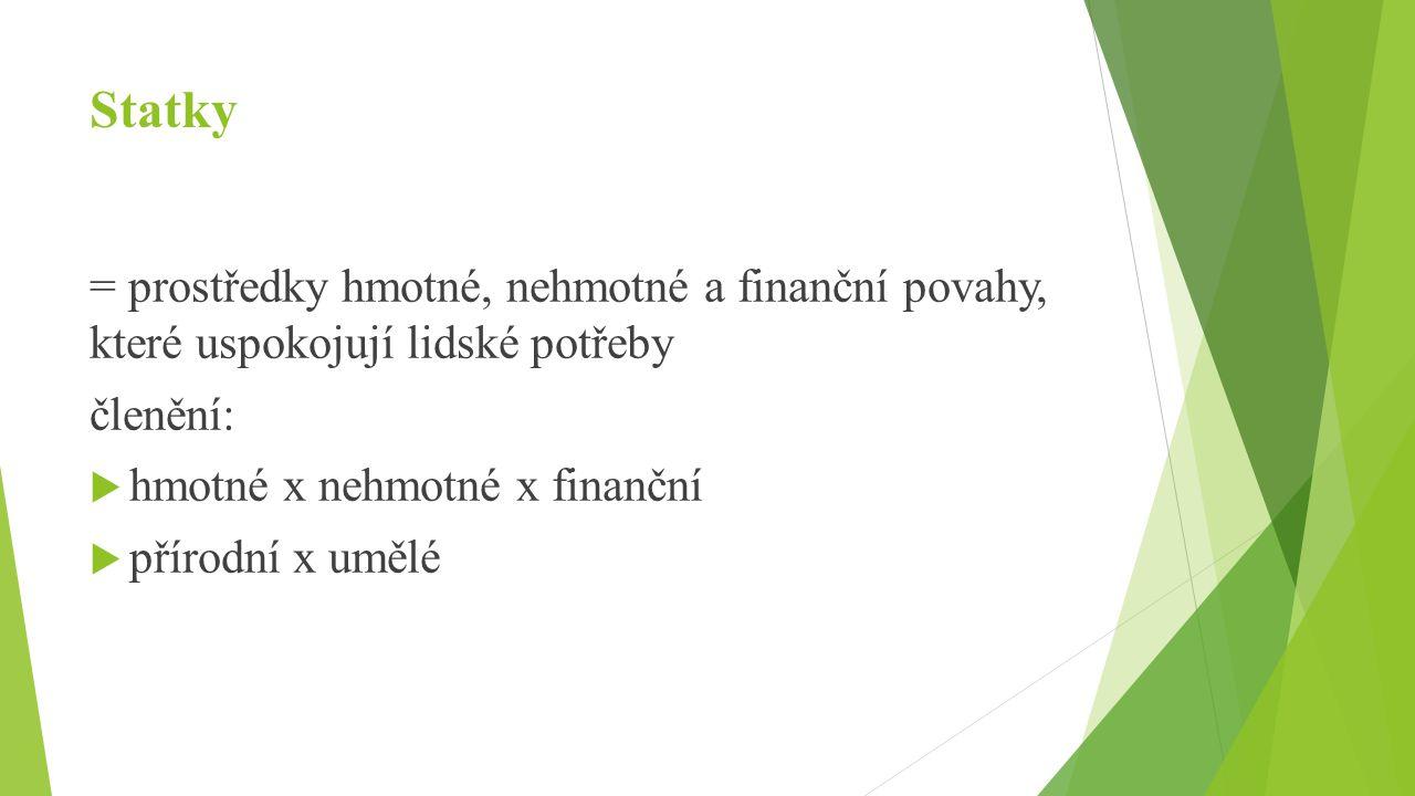 Statky = prostředky hmotné, nehmotné a finanční povahy, které uspokojují lidské potřeby členění:  hmotné x nehmotné x finanční  přírodní x umělé