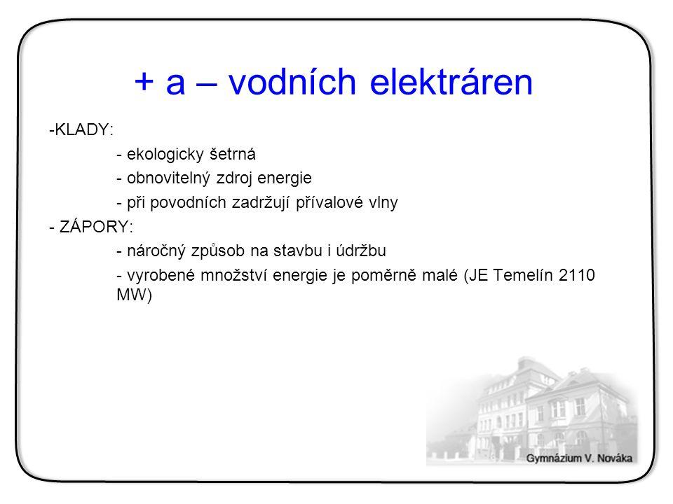 + a – vodních elektráren -KLADY: - ekologicky šetrná - obnovitelný zdroj energie - při povodních zadržují přívalové vlny - ZÁPORY: - náročný způsob na
