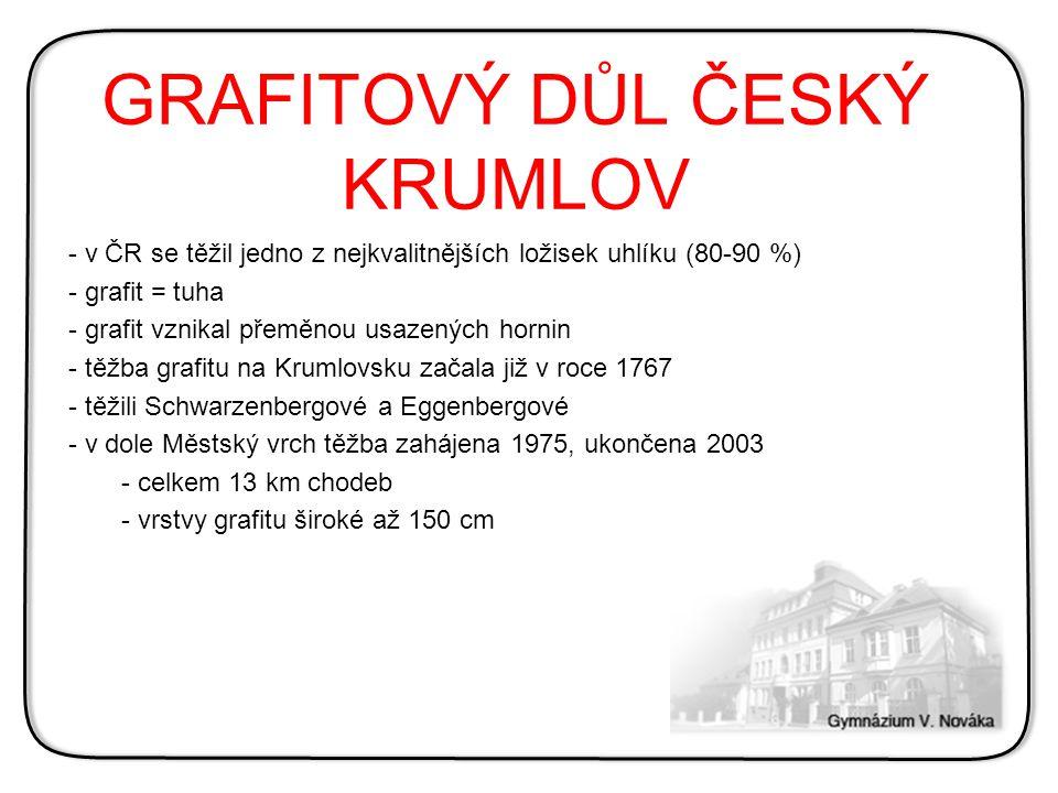 GRAFITOVÝ DŮL ČESKÝ KRUMLOV - v ČR se těžil jedno z nejkvalitnějších ložisek uhlíku (80-90 %) - grafit = tuha - grafit vznikal přeměnou usazených horn