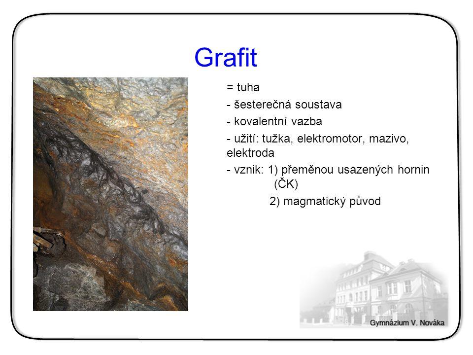 Grafit = tuha - šesterečná soustava - kovalentní vazba - užití: tužka, elektromotor, mazivo, elektroda - vznik: 1) přeměnou usazených hornin (ČK) 2) m