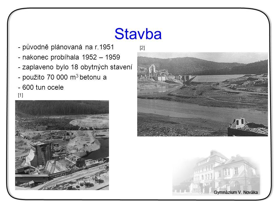 Stavba - původně plánovaná na r.1951 [2] - nakonec probíhala 1952 – 1959 - zaplaveno bylo 18 obytných stavení - použito 70 000 m 3 betonu a - 600 tun