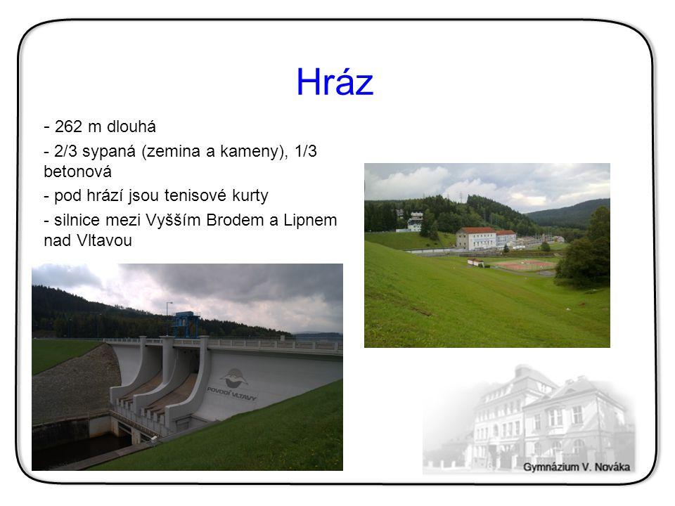 Hráz - 262 m dlouhá - 2/3 sypaná (zemina a kameny), 1/3 betonová - pod hrází jsou tenisové kurty - silnice mezi Vyšším Brodem a Lipnem nad Vltavou