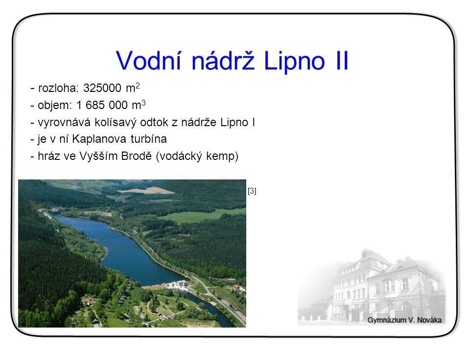 Vodní nádrž Lipno II - rozloha: 325000 m 2 - objem: 1 685 000 m 3 - vyrovnává kolísavý odtok z nádrže Lipno I - je v ní Kaplanova turbína - hráz ve Vy