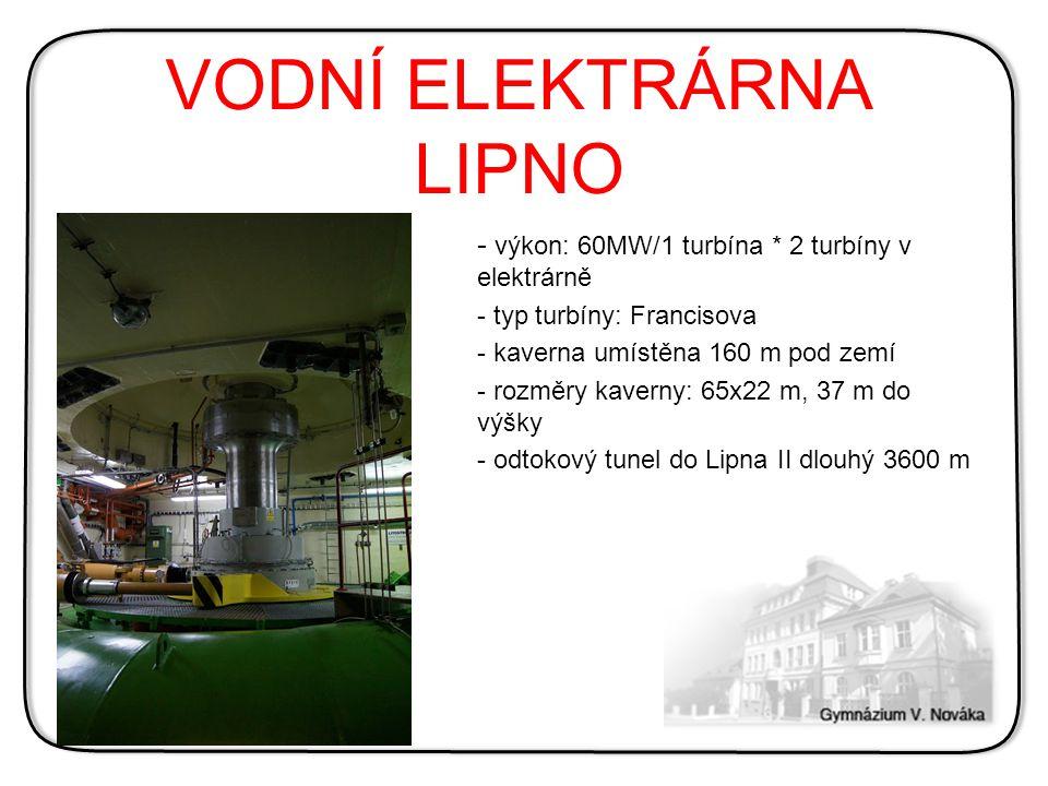 VODNÍ ELEKTRÁRNA LIPNO - výkon: 60MW/1 turbína * 2 turbíny v elektrárně - typ turbíny: Francisova - kaverna umístěna 160 m pod zemí - rozměry kaverny: