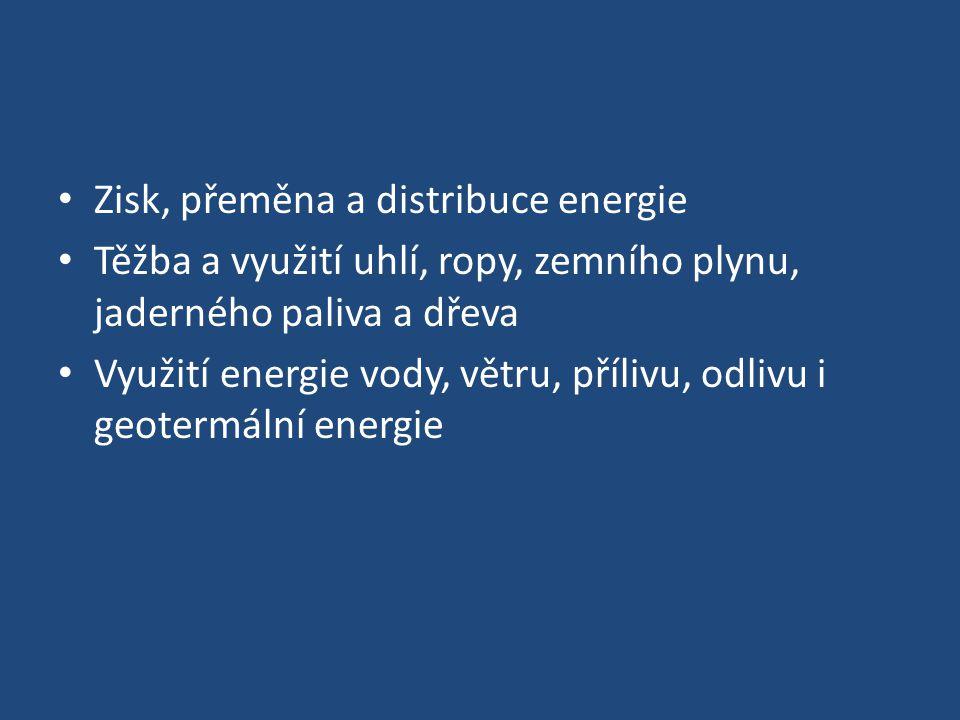 Zisk, přeměna a distribuce energie Těžba a využití uhlí, ropy, zemního plynu, jaderného paliva a dřeva Využití energie vody, větru, přílivu, odlivu i