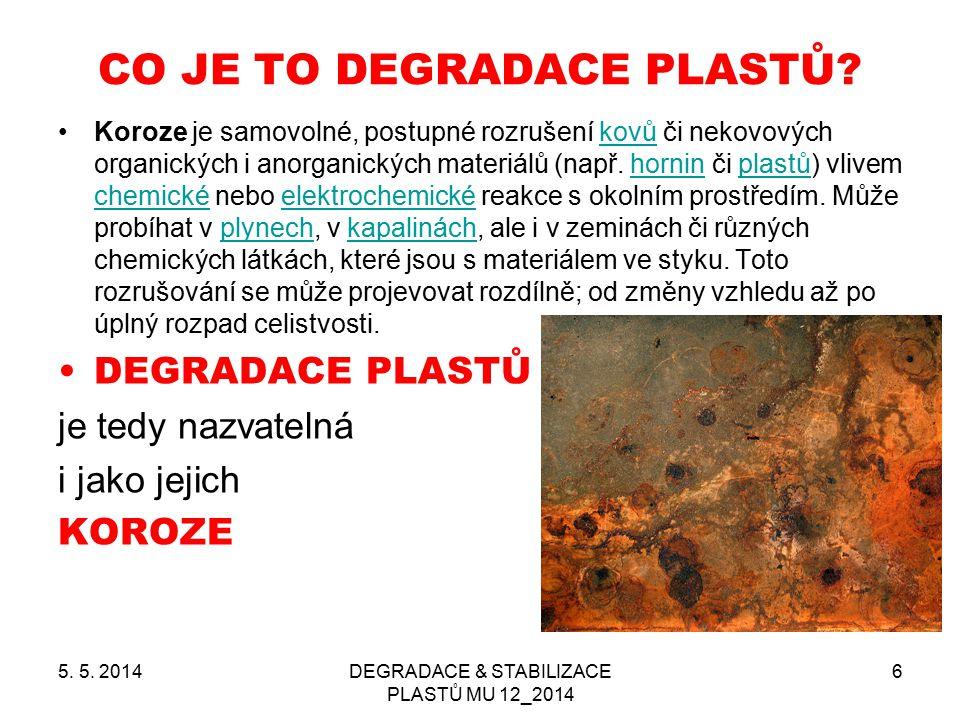5. 5. 2014DEGRADACE & STABILIZACE PLASTŮ MU 12_2014 6 CO JE TO DEGRADACE PLASTŮ? Koroze je samovolné, postupné rozrušení kovů či nekovových organickýc