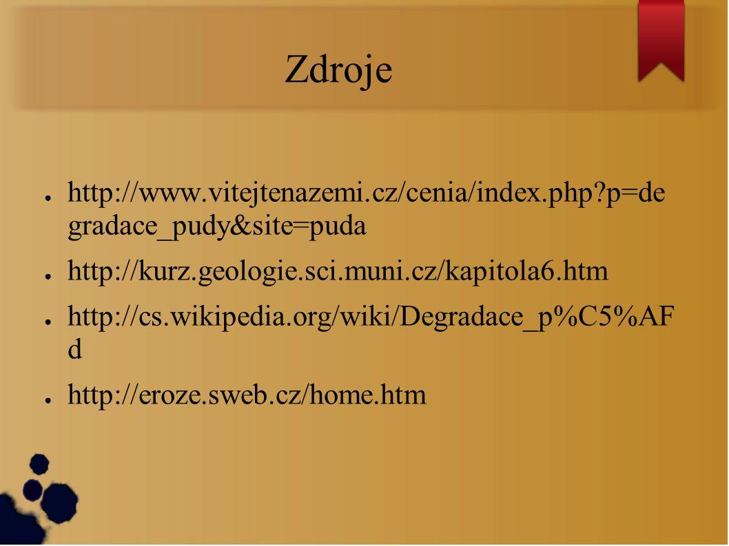 Zdroje ● http://www.vitejtenazemi.cz/cenia/index.php?p=de gradace_pudy&site=puda ● http://kurz.geologie.sci.muni.cz/kapitola6.htm ● http://cs.wikipedia.org/wiki/Degradace_p%C5%AF d ● http://eroze.sweb.cz/home.htm
