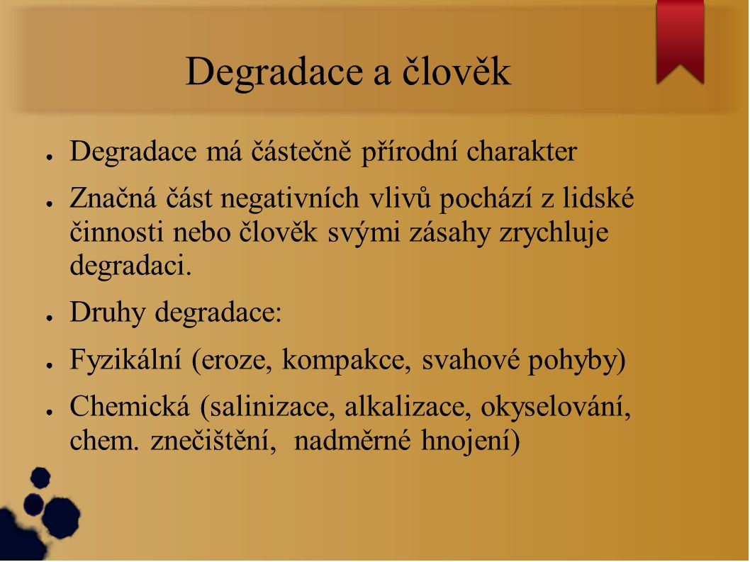 Degradace a člověk ● Degradace má částečně přírodní charakter ● Značná část negativních vlivů pochází z lidské činnosti nebo člověk svými zásahy zrych
