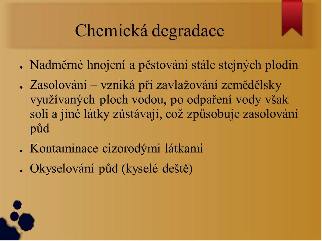Chemická degradace ● Nadměrné hnojení a pěstování stále stejných plodin ● Zasolování – vzniká při zavlažování zemědělsky využívaných ploch vodou, po o