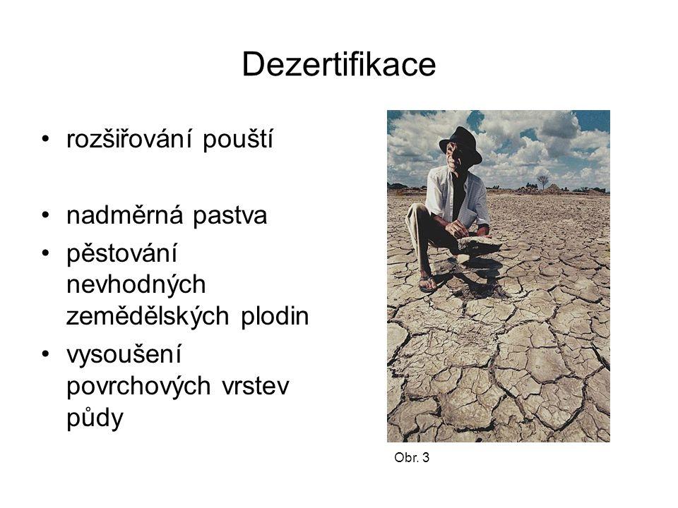 Dezertifikace rozšiřování pouští nadměrná pastva pěstování nevhodných zemědělských plodin vysoušení povrchových vrstev půdy Obr. 3