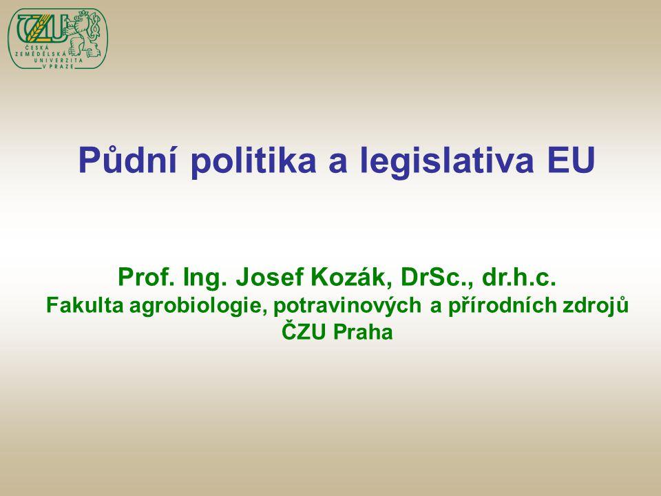 Půdní politika a legislativa EU Prof. Ing. Josef Kozák, DrSc., dr.h.c. Fakulta agrobiologie, potravinových a přírodních zdrojů ČZU Praha