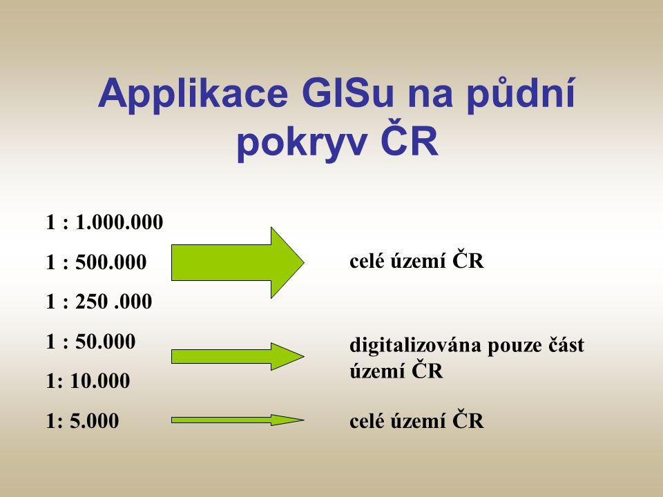 Applikace GISu na půdní pokryv ČR 1 : 1.000.000 1 : 500.000 1 : 250.000 1 : 50.000 1: 10.000 1: 5.000 celé území ČR digitalizována pouze část území ČR