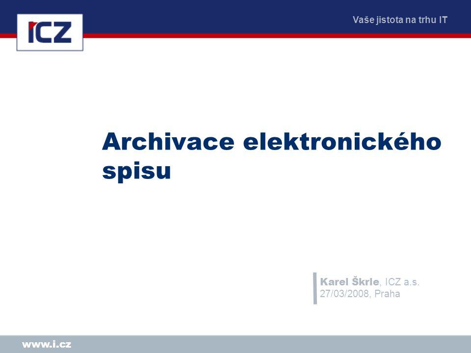 Vaše jistota na trhu IT www.i.cz Archivace elektronického spisu Karel Škrle, ICZ a.s.