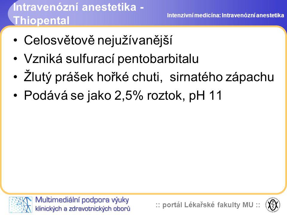 :: portál Lékařské fakulty MU :: Intravenózní anestetika - Thiopental Celosvětově nejužívanější Vzniká sulfurací pentobarbitalu Žlutý prášek hořké chuti, sirnatého zápachu Podává se jako 2,5% roztok, pH 11 Intenzivní medicína: Intravenózní anestetika