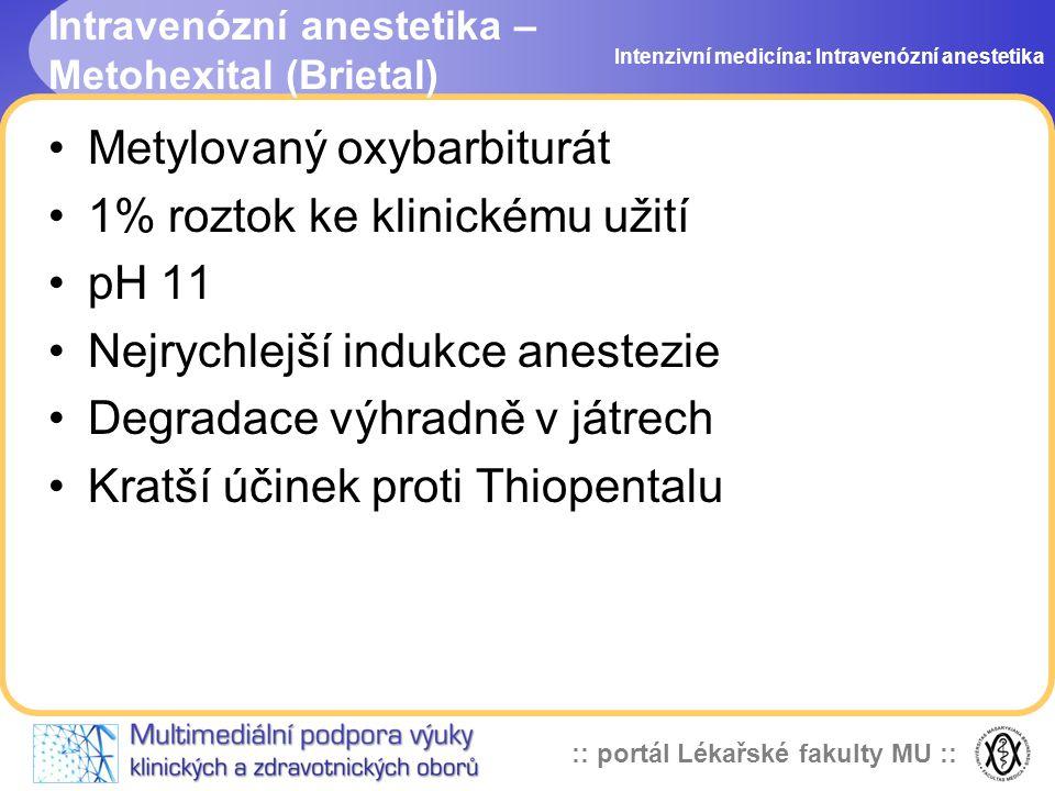 :: portál Lékařské fakulty MU :: Intravenózní anestetika – Metohexital (Brietal) Metylovaný oxybarbiturát 1% roztok ke klinickému užití pH 11 Nejrychlejší indukce anestezie Degradace výhradně v játrech Kratší účinek proti Thiopentalu Intenzivní medicína: Intravenózní anestetika