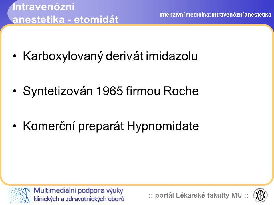 :: portál Lékařské fakulty MU :: Intravenózní anestetika - etomidát Karboxylovaný derivát imidazolu Syntetizován 1965 firmou Roche Komerční preparát Hypnomidate Intenzivní medicína: Intravenózní anestetika