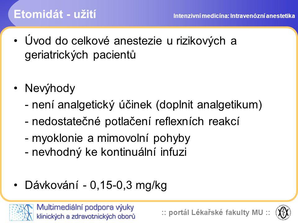 :: portál Lékařské fakulty MU :: Etomidát - užití Úvod do celkové anestezie u rizikových a geriatrických pacientů Nevýhody - není analgetický účinek (doplnit analgetikum) - nedostatečné potlačení reflexních reakcí - myoklonie a mimovolní pohyby - nevhodný ke kontinuální infuzi Dávkování - 0,15-0,3 mg/kg Intenzivní medicína: Intravenózní anestetika
