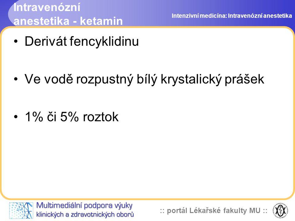 :: portál Lékařské fakulty MU :: Intravenózní anestetika - ketamin Derivát fencyklidinu Ve vodě rozpustný bílý krystalický prášek 1% či 5% roztok Intenzivní medicína: Intravenózní anestetika