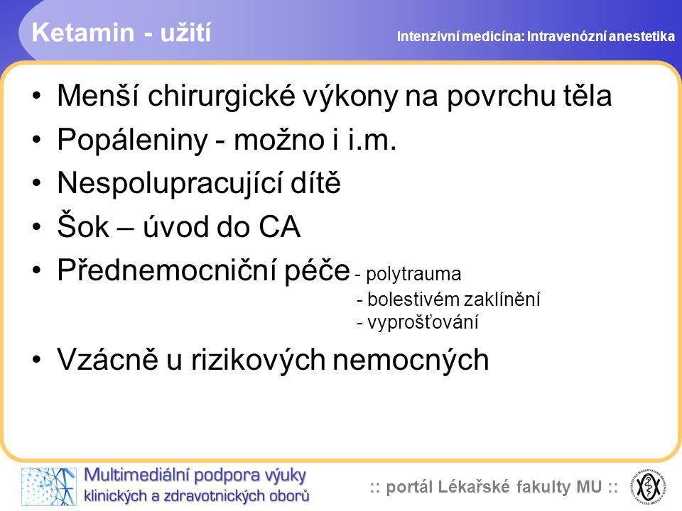 :: portál Lékařské fakulty MU :: Ketamin - užití Menší chirurgické výkony na povrchu těla Popáleniny - možno i i.m. Nespolupracující dítě Šok – úvod d