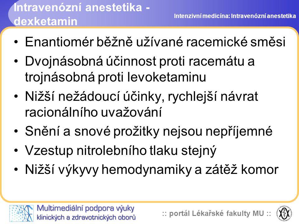 :: portál Lékařské fakulty MU :: Intravenózní anestetika - dexketamin Enantiomér běžně užívané racemické směsi Dvojnásobná účinnost proti racemátu a trojnásobná proti levoketaminu Nižší nežádoucí účinky, rychlejší návrat racionálního uvažování Snění a snové prožitky nejsou nepříjemné Vzestup nitrolebního tlaku stejný Nižší výkyvy hemodynamiky a zátěž komor Intenzivní medicína: Intravenózní anestetika