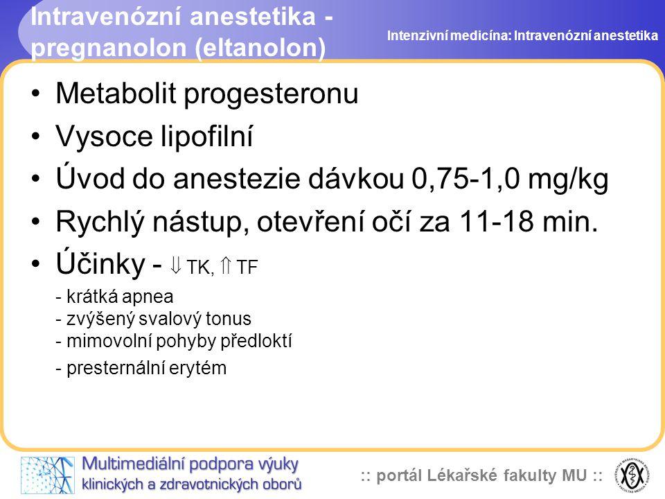 :: portál Lékařské fakulty MU :: Intravenózní anestetika - pregnanolon (eltanolon) Metabolit progesteronu Vysoce lipofilní Úvod do anestezie dávkou 0,75-1,0 mg/kg Rychlý nástup, otevření očí za 11-18 min.
