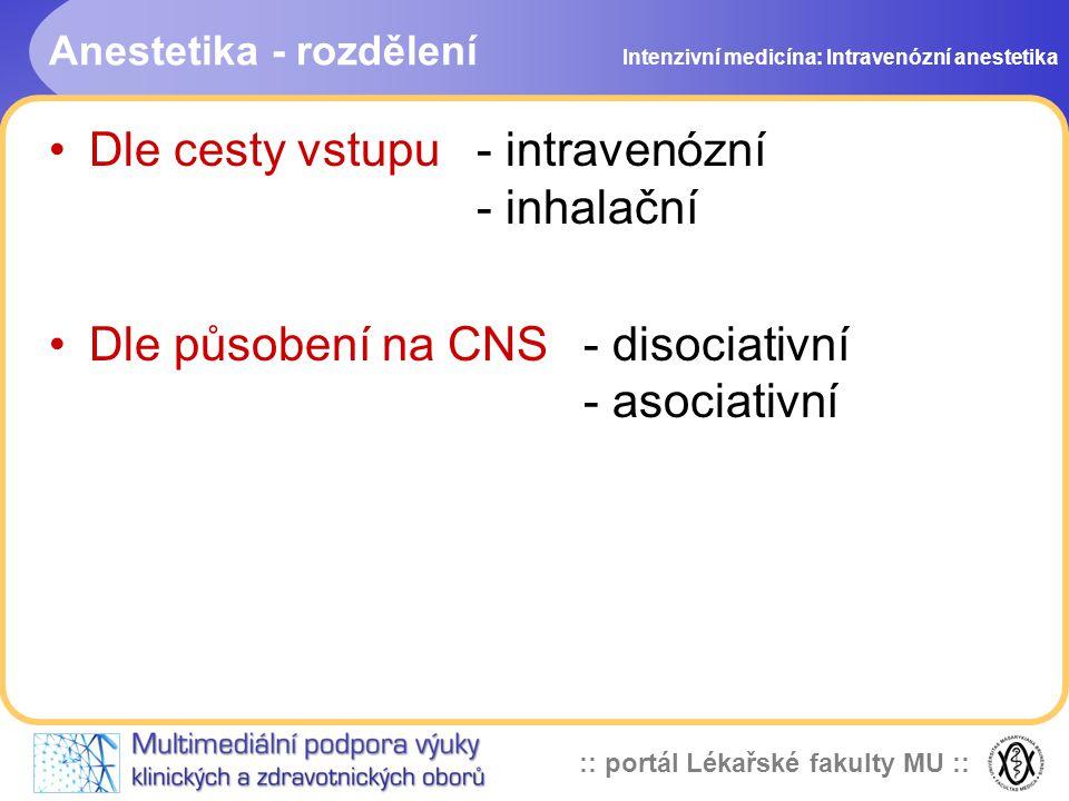 :: portál Lékařské fakulty MU :: Anestetika - rozdělení Dle cesty vstupu - intravenózní - inhalační Dle působení na CNS - disociativní - asociativní Intenzivní medicína: Intravenózní anestetika