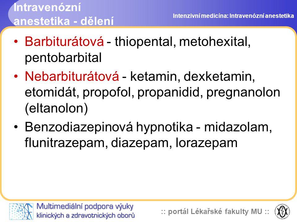 :: portál Lékařské fakulty MU :: Intravenózní anestetika - dělení Barbiturátová - thiopental, metohexital, pentobarbital Nebarbiturátová - ketamin, dexketamin, etomidát, propofol, propanidid, pregnanolon (eltanolon) Benzodiazepinová hypnotika - midazolam, flunitrazepam, diazepam, lorazepam Intenzivní medicína: Intravenózní anestetika